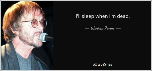 Warren Zevon quote - I'll sleep when I'm dead.